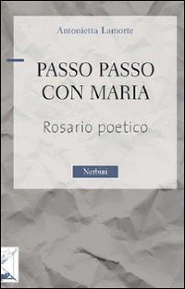 Passo passo con Maria. Rosario poetico - Antonietta Lamorte |