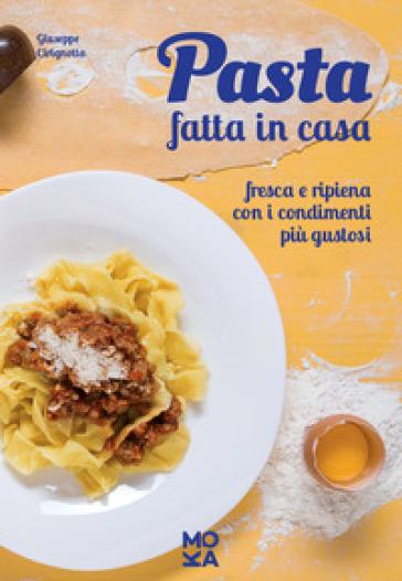 Pasta fatta in casa. Fresca e ripiena con i condimenti più gustosi - Giuseppe Cirignotta pdf epub