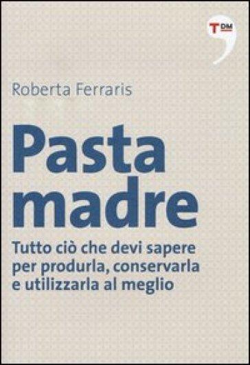 Pasta madre. Tutto ciò che devi sapere per produrla, conservarla e utilizzarla al meglio - Roberta Ferraris | Rochesterscifianimecon.com