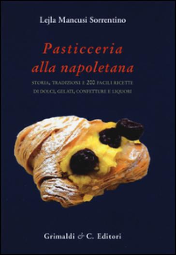 Pasticceria alla napoletana storia. Storia, tradizioni e 200 facili ricette per dolci, gelati, confetture e liquori - Lejla Mancusi Sorrentino |
