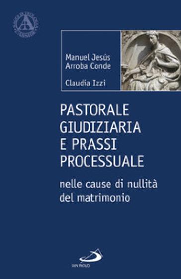 Pastorale giudiziaria e prassi processurale nelle cause di nullità del matrimonio - Dopo la riforma operata con il Motu proprio Mitis Iudex Dominus Iesus - Manuel Jesus Arroba Conde |