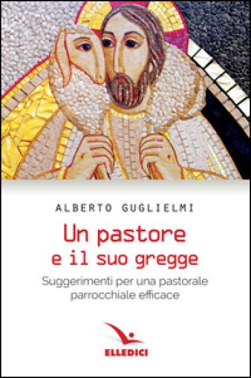 Pastore e il suo gregge. Suggerimenti per una pastorale parrocchiale efficace - Alberto Guglielmi |
