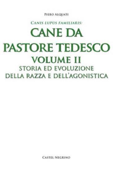 Pastore tedesco. Ediz. integrale. 2: Storia ed evoluzione della razza e dell'agonistica - Piero Alquati  