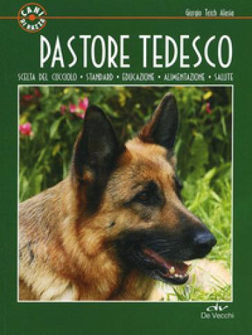 Pastore tedesco. Scelta del cucciolo. Standard. Educazione. Alimentazione. Salute - Giorgio Teich Alasia |