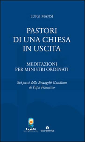 Pastori di una Chiesa in uscita. Meditazioni per ministri ordinati sui passi della Evangelii Gaudium di Papa Francesco