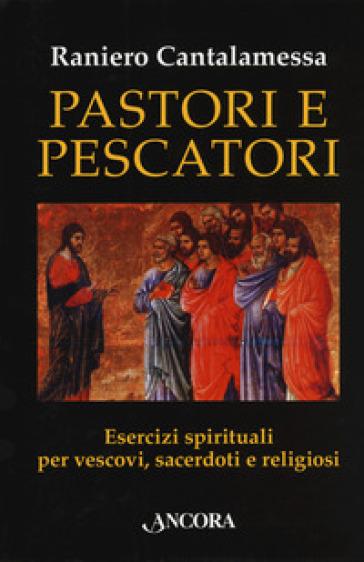 Pastori e pescatori. Esercizi spirituali per vescovi, sacerdoti e religiosi - Raniero Cantalamessa | Thecosgala.com