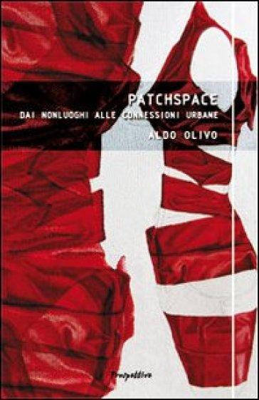 Patchspace. Dai nonluoghi alle connessioni urbane - Aldo Olivo | Rochesterscifianimecon.com