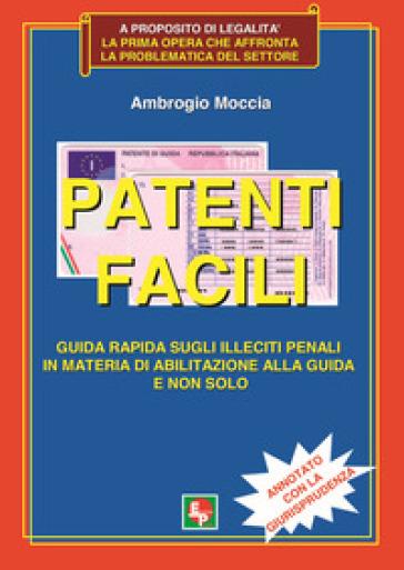 Patenti facili. Guida rapida sugli illeciti penali in materia di abilitazione alla guida e non solo. Annotato con la giurisprudenza - Ambrogio Moccia  