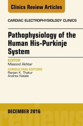 Pathophysiology of Human His-Purkinje System, An Issue of Cardiac Electrophysiology Clinics, E-Book