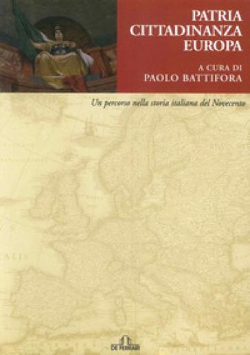 Patria, cittadinanza, Europa. Un percorso nella storia italiana del Novecento - P. Battifora |