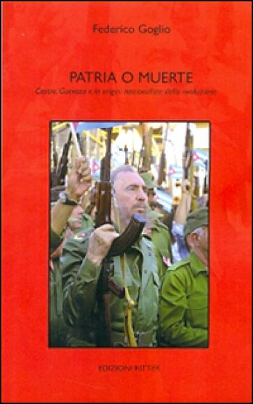 Patria e muerte. Castro, Guevara e le origini nazionaliste della rivoluzione - Federico Goglio  