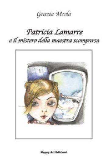 Patricia Lamarre e il mistero della maestra scomparsa - Grazia Meola | Rochesterscifianimecon.com