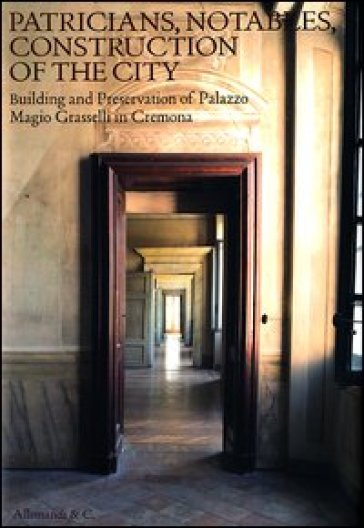 Patricians, notables, construction of the city. Building and preservetion of Palazzo Magio Grasselli in Cremona