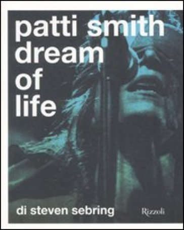 Patti Smith. Dream of life. Ediz. illustrata - Steven Sebring |