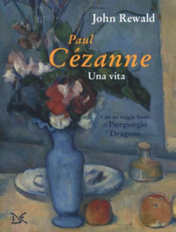 Paul Cézanne. Una vita. Ediz. a colori - John Rewald | Thecosgala.com