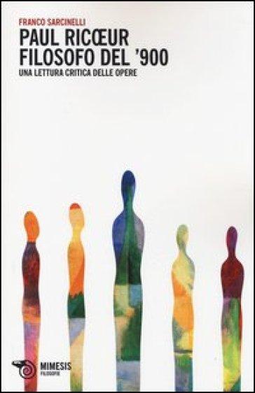 Paul Ricoeur filosofo del '900. Una lettura critica delle opere - Franco Sarcinelli |