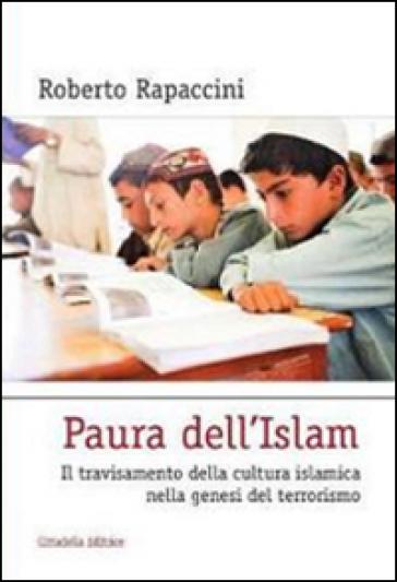 Paura dell'Islam. Il travisamento della cultura islamica nella genesi del terrorismo - Roberto Rapaccini |