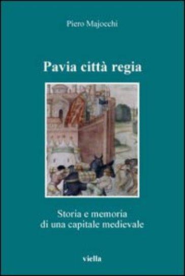 Pavia città regia. Storia e memoria di una capitale medievale - Piero Majocchi |