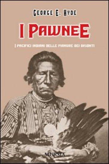 I Pawnee. I pacifici indiani delle pianure dei bisonti - George E. Hyde | Rochesterscifianimecon.com