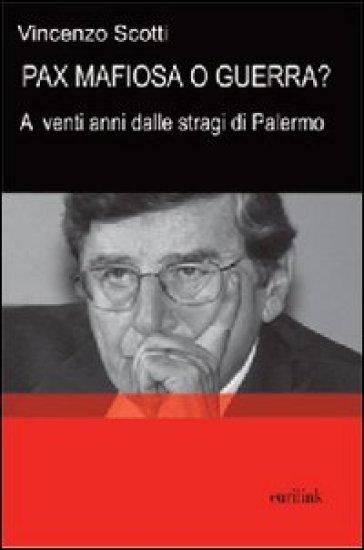 Pax mafiosa o guerra? A venti anni dalle stragi di Palermo - Vincenzo Scotti |