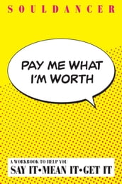 Pay Me What I m Worth : A Workbook to Help You Say It-Mean It-Get It