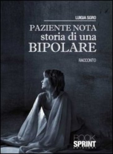 Paziente nota. Storia di una bipolare - Luigia Sgro | Jonathanterrington.com