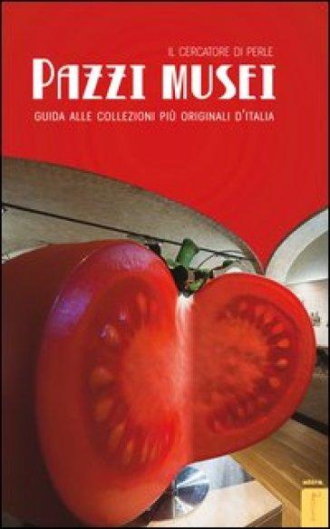 Pazzi musei. Guida alle collezioni più originali d'Italia - Il cercatore di perle | Rochesterscifianimecon.com