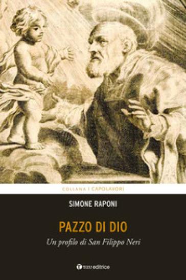 Pazzo di Dio. Un profilo di san Filippo Neri - Simone Raponi |