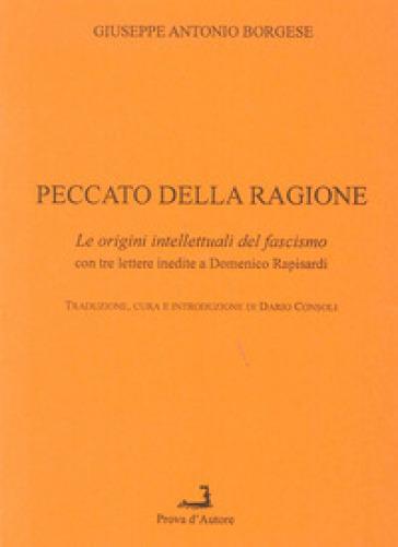 Peccato della ragione. Le origini intellettuali del fascismo, con 3 lettere inedite a Domenico Rapisardi - Giuseppe A. Borgese | Kritjur.org