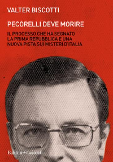 Pecorelli deve morire. Il processo che ha segnato la prima Repubblica e una nuova pista sui misteri d'Italia - Valter Biscotti |