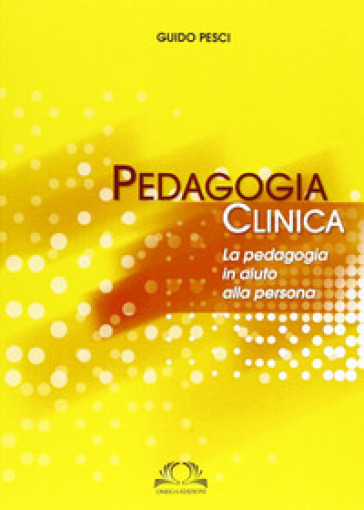 Pedagogia clinica. La pedagogia in aiuto alle persone - Guido Pesci | Rochesterscifianimecon.com
