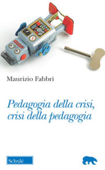 Pedagogia della crisi, crisi della pedagogia - Maurizio Fabbri pdf epub