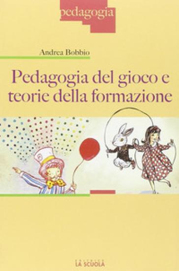 Pedagogia del gioco e teorie della formazione - Andrea Bobbio  