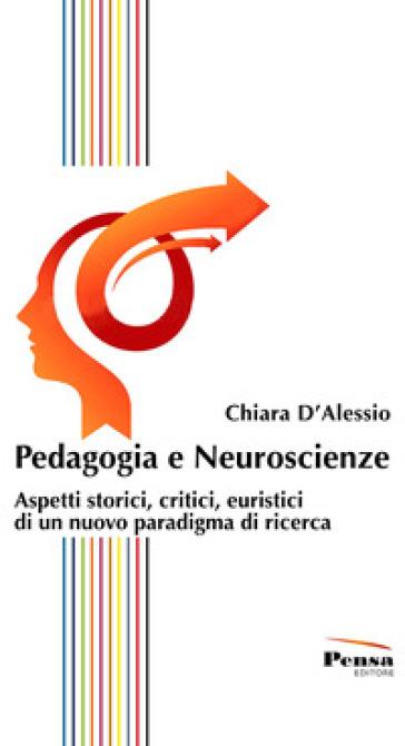 Pedagogia e neuroscienze. Aspetti storici, critici, euristici di un nuovo paradigma di ricerca - Chiara D'Alessio | Ericsfund.org