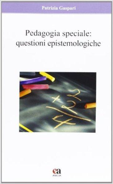 Pedagogia speciale. Questioni epistemologiche - Patrizia Gaspari | Jonathanterrington.com