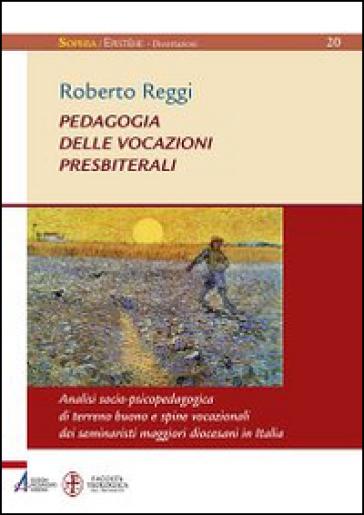Pedagogia delle vocazioni presbiterali. Analisi socio-pscicopedagogica di terreno buono e spine vocazionali dei seminaristi maggiori diocesani in Italia - Roberto Reggi |