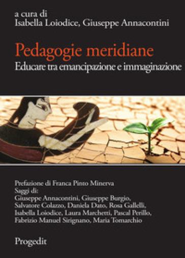 Pedagogie meridiane. Educare tra emancipazione e immaginazione - Isabella Loiodice | Thecosgala.com