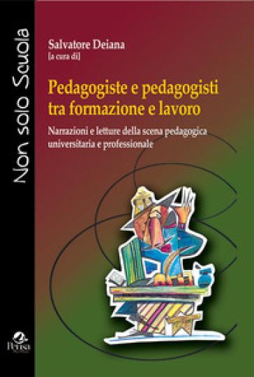 Pedagogiste e pedagogisti tra formazione e lavoro. Narrazioni e letture della scena pedagogica universitaria e professionale - Salvatore Deiana |