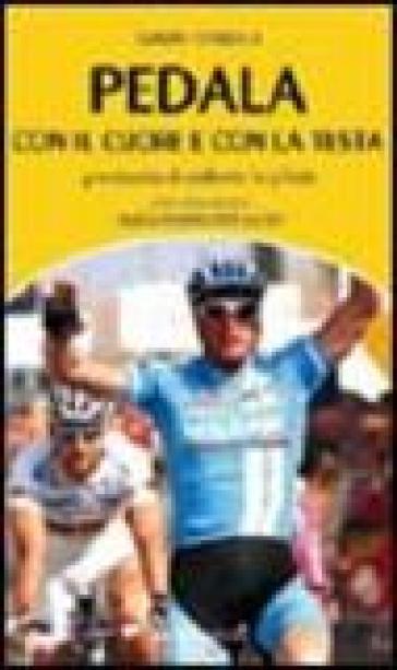 Pedala con il cuore e con la testa. Prontuario di ciclismo in pillole - Gianni Tendola |