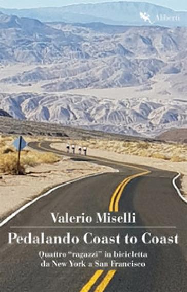 Pedalando Coast to Coast. Quattro «ragazzi» in bicicletta da New York a San Francisco - Valerio Miselli |