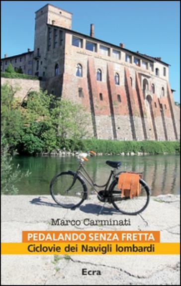Pedalando senza fretta. Ciclovie dei Navigli lombardi - Marco Carminati | Rochesterscifianimecon.com