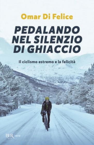 Pedalando nel silenzio di ghiaccio. Il ciclismo estremo e la felicità - Omar Di Felice | Ericsfund.org