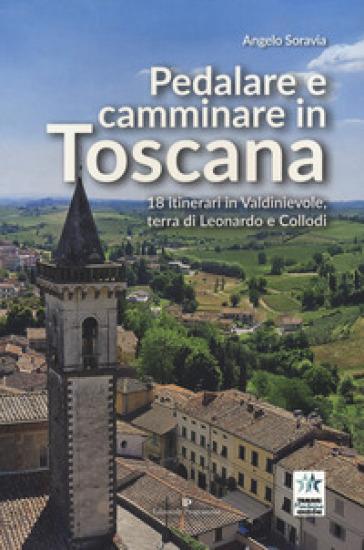 Pedalare e camminare in Toscana. 18 itinerari in Valdinievole, terra di Leonardo e Collodi - Angelo Soravia |