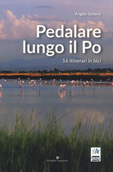 Pedalare lungo il Po. 16 itinerari in bici - Angelo Soravia   Rochesterscifianimecon.com