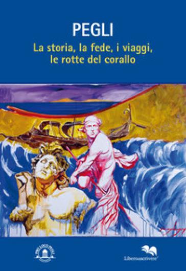 Pegli. La storia, la fede, i viaggi, le rotte del corallo - E. Morasso |