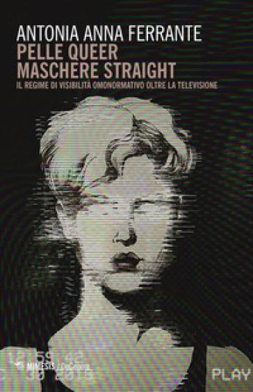 Pelle queer maschere straight. Il regime di visibilità omonormativo oltre la televisione - Antonia Anna Ferrante |