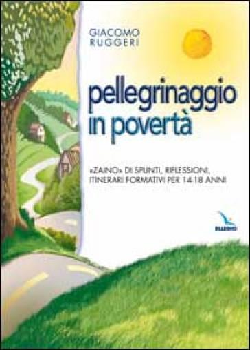 Pellegrinaggio in povertà. «Zaino» di spunti, riflessioni, itinerari formativi per 14-18 anni - Giacomo Ruggeri |