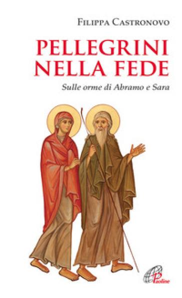 Pellegrini nella fede. Sulle orme di Abramo e Sara - Filippa Castronovo |