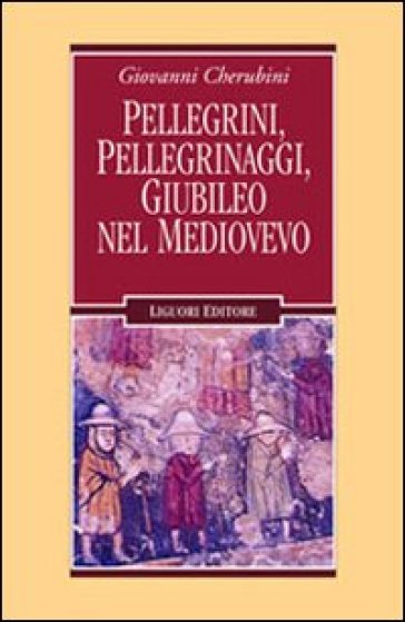 Pellegrini, pellegrinaggi, giubileo nel Medioevo - Giovanni Cherubini |