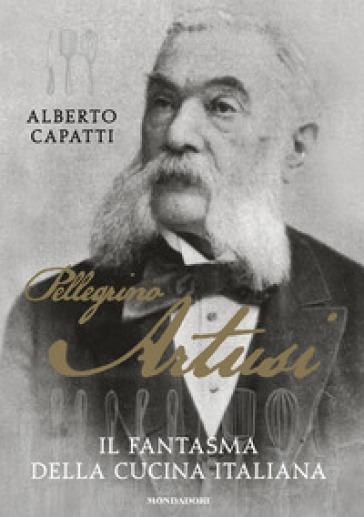 Pellegrino Artusi. Il fantasma della cucina italiana - Alberto Capatti  